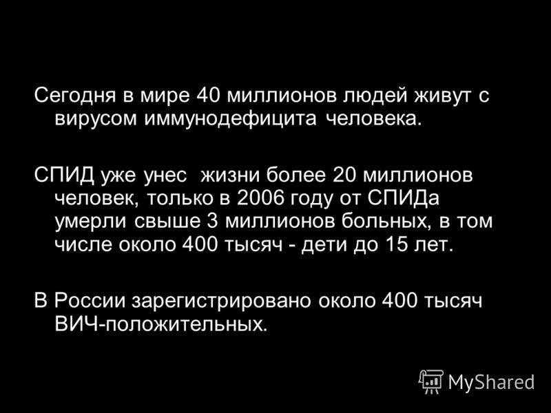 Сегодня в мире 40 миллионов людей живут с вирусом иммунодефицита человека. СПИД уже унес жизни более 20 миллионов человек, только в 2006 году от СПИДа умерли свыше 3 миллионов больных, в том числе около 400 тысяч - дети до 15 лет. В России зарегистри