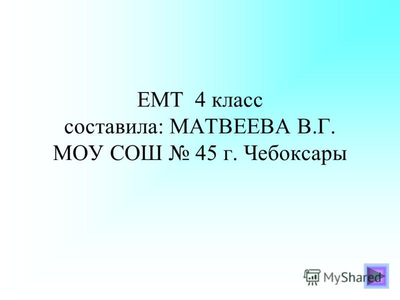 ЕМТ 4 класс составила: МАТВЕЕВА В.Г. МОУ СОШ 45 г. Чебоксары