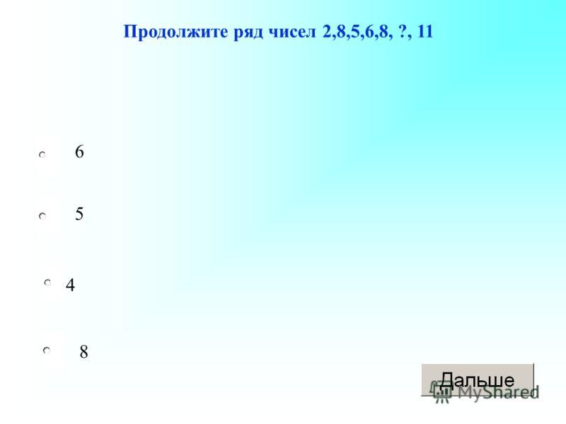 4 5 8 6 Продолжите ряд чисел 2,8,5,6,8, ?, 11