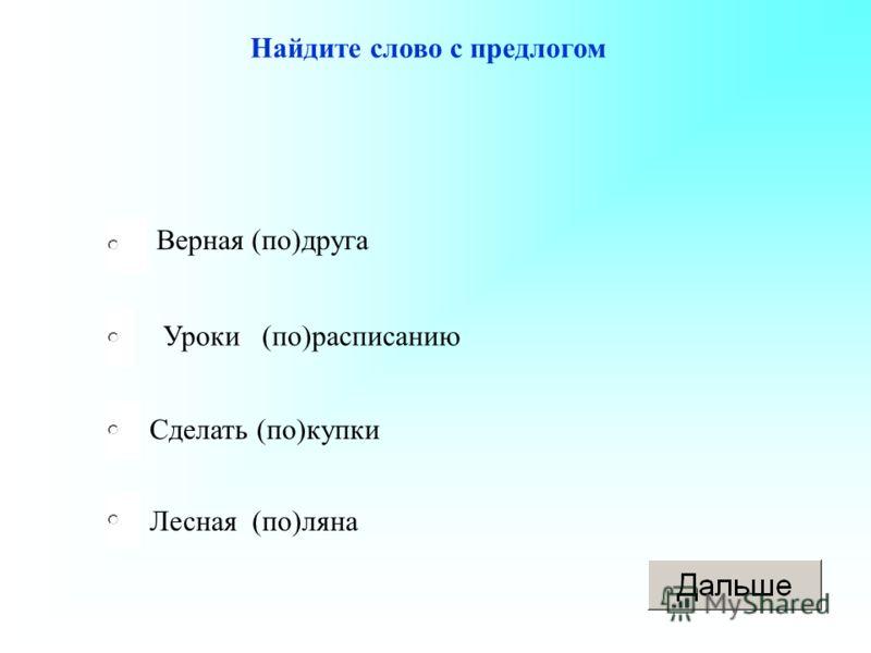 Уроки (по)расписанию Сделать (по)купки Лесная (по)ляна Верная (по)друга Найдите слово с предлогом