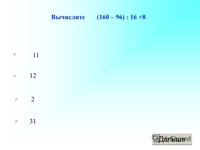 Вычислите (160 – 96) : 16 +8 11 12 2 31