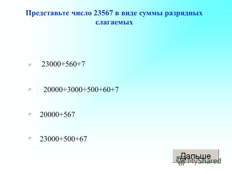 20000+3000+500+60+7 20000+567 23000+500+67 23000+560+7 Представьте число 23567 в виде суммы разрядных слагаемых