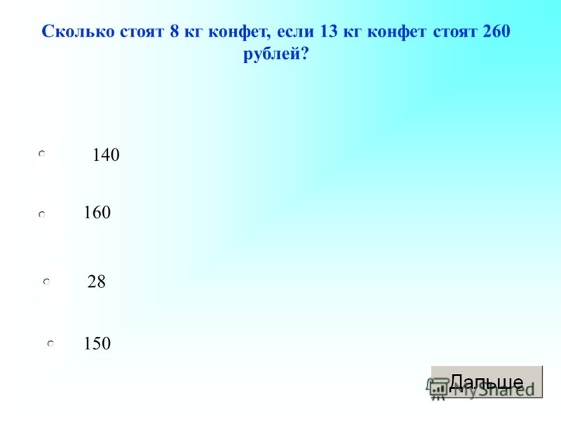 Сколько стоят 8 кг конфет, если 13 кг конфет стоят 260 рублей? 140 160 28 150