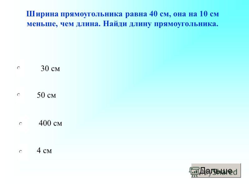 30 см 50 см 400 см 4 см Ширина прямоугольника равна 40 см, она на 10 см меньше, чем длина. Найди длину прямоугольника.