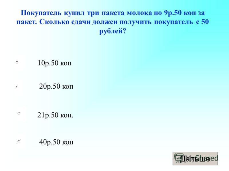 21р.50 коп. 20р.50 коп 40р.50 коп 10р.50 коп Покупатель купил три пакета молока по 9р.50 коп за пакет. Сколько сдачи должен получить покупатель с 50 рублей?