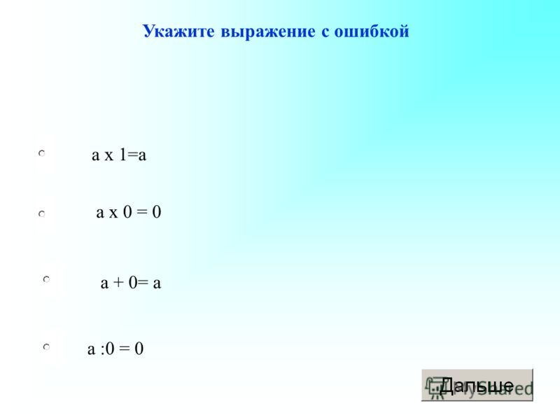 а :0 = 0 а х 0 = 0 а + 0= а а х 1=а Укажите выражение с ошибкой