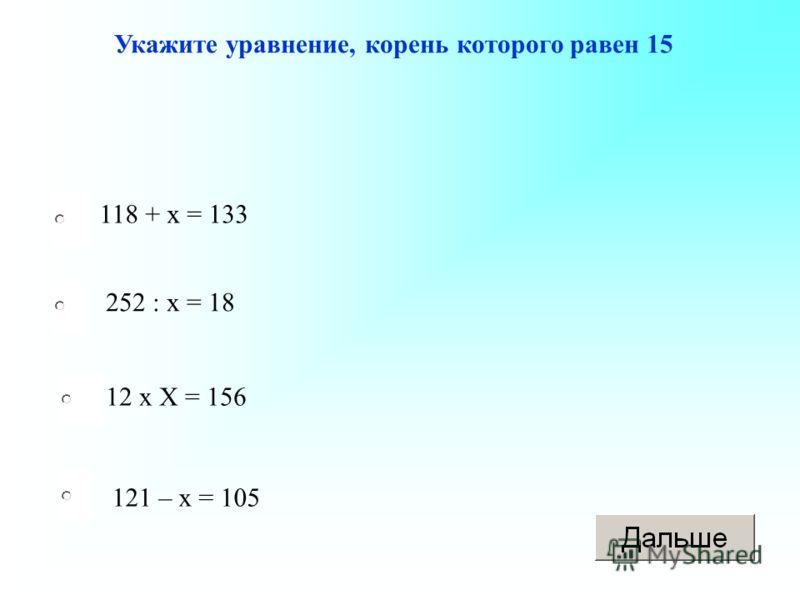 118 + х = 133 12 х Х = 156 121 – х = 105 252 : х = 18 Укажите уравнение, корень которого равен 15