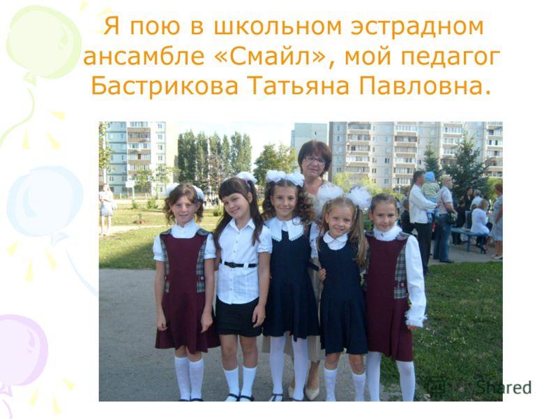 Я пою в школьном эстрадном ансамбле «Смайл», мой педагог Бастрикова Татьяна Павловна.
