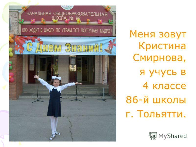 Меня зовут Кристина Смирнова, я учусь в 4 классе 86-й школы г. Тольятти. Меня зовут Кристина Смирнова, я учусь в 4 классе 86-й школы г. Тольятти.