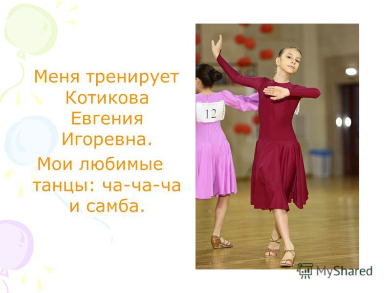 Меня тренирует Котикова Евгения Игоревна. Мои любимые танцы: ча-ча-ча и самба.
