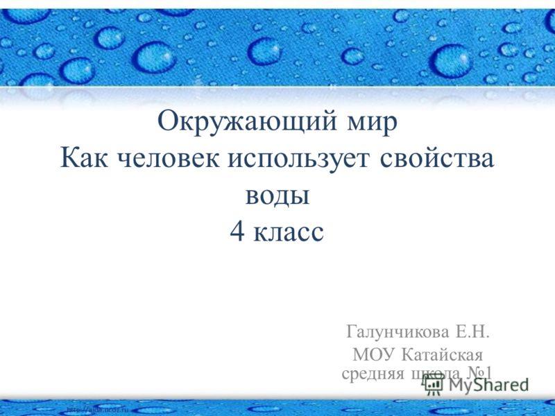 Окружающий мир Как человек использует свойства воды 4 класс Галунчикова Е.Н. МОУ Катайская средняя школа 1