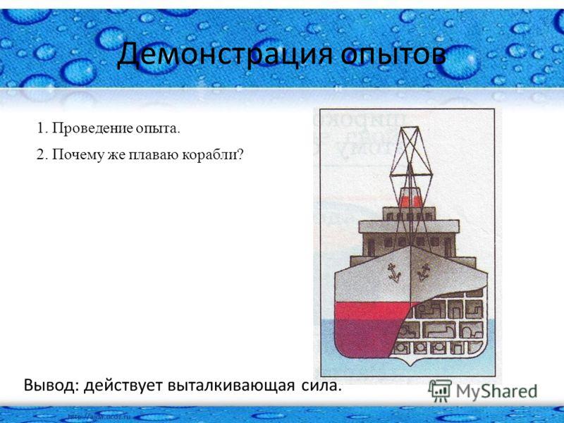 Демонстрация опытов 1. Проведение опыта. 2. Почему же плаваю корабли? Вывод: действует выталкивающая сила.