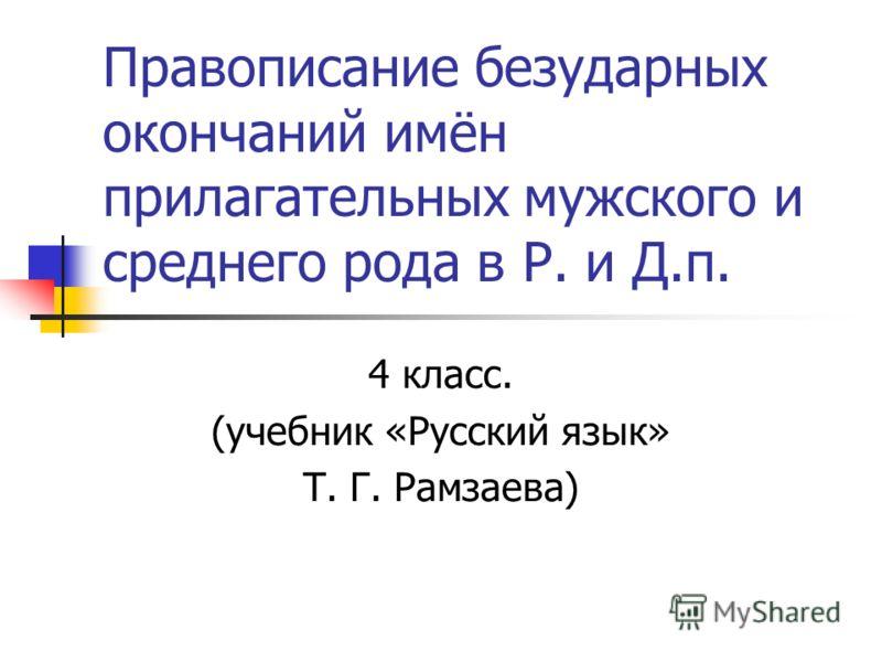 Правописание безударных окончаний имён прилагательных мужского и среднего рода в Р. и Д.п. 4 класс. (учебник «Русский язык» Т. Г. Рамзаева)