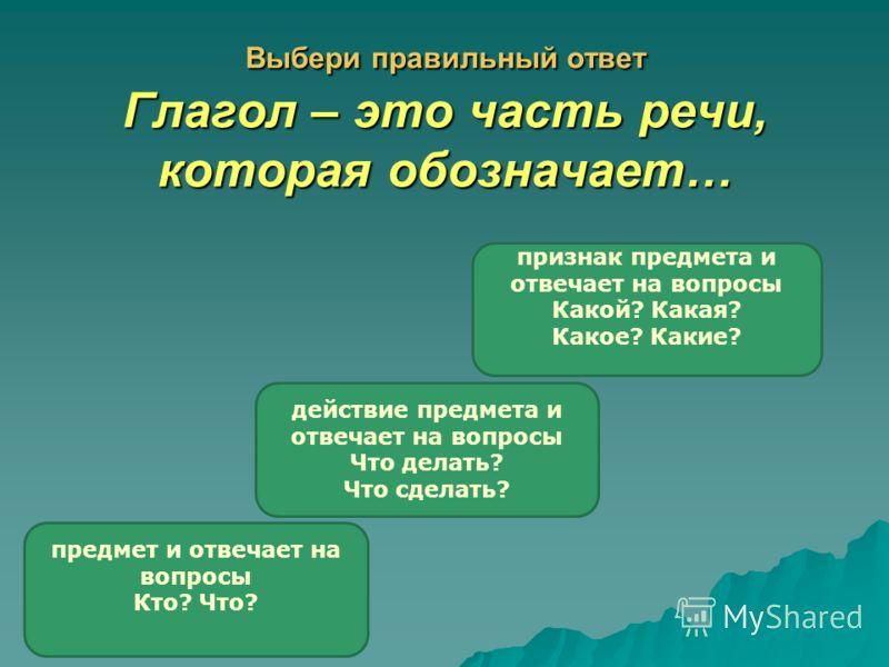 Выбери правильный ответ Глагол – это часть речи, которая обозначает… действие предмета и отвечает на вопросы Что делать? Что сделать? предмет и отвечает на вопросы Кто? Что? признак предмета и отвечает на вопросы Какой? Какая? Какое? Какие?