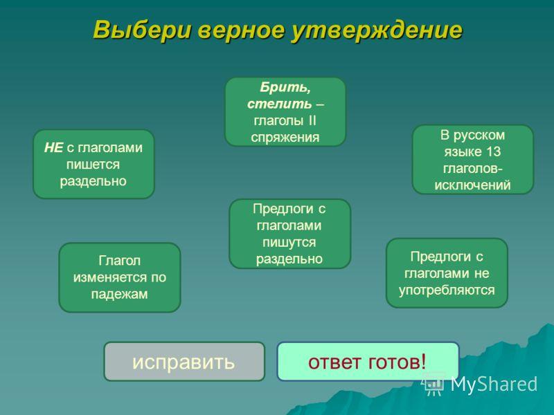 Выбери верное утверждение НЕ с глаголами пишется раздельно В русском языке 13 глаголов- исключений Предлоги с глаголами не употребляются Предлоги с глаголами пишутся раздельно Глагол изменяется по падежам Брить, стелить – глаголы II спряжения исправи