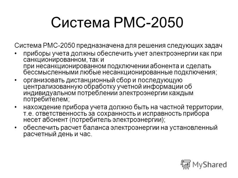 Система РМС-2050 Система РМС-2050 предназначена для решения следующих задач приборы учета должны обеспечить учет электроэнергии как при санкционированном, так и при несанкционированном подключении абонента и сделать бессмысленными любые несанкциониро