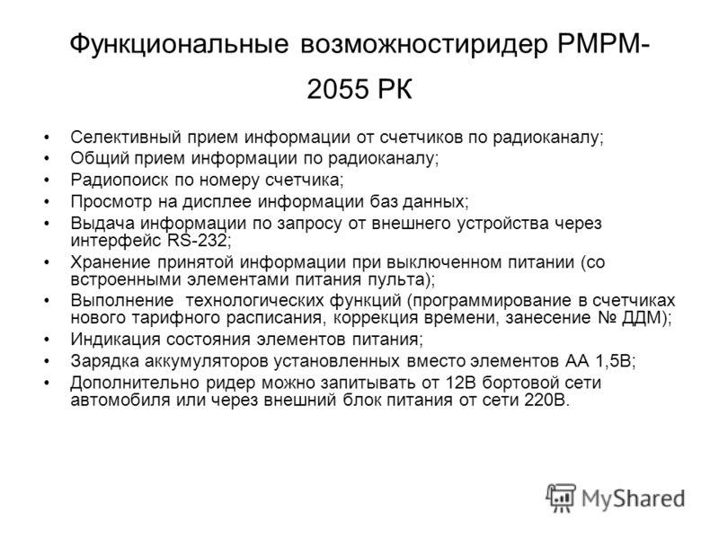 Функциональные возможностиридер РМРМ- 2055 РК Селективный прием информации от счетчиков по радиоканалу; Общий прием информации по радиоканалу; Радиопоиск по номеру счетчика; Просмотр на дисплее информации баз данных; Выдача информации по запросу от в
