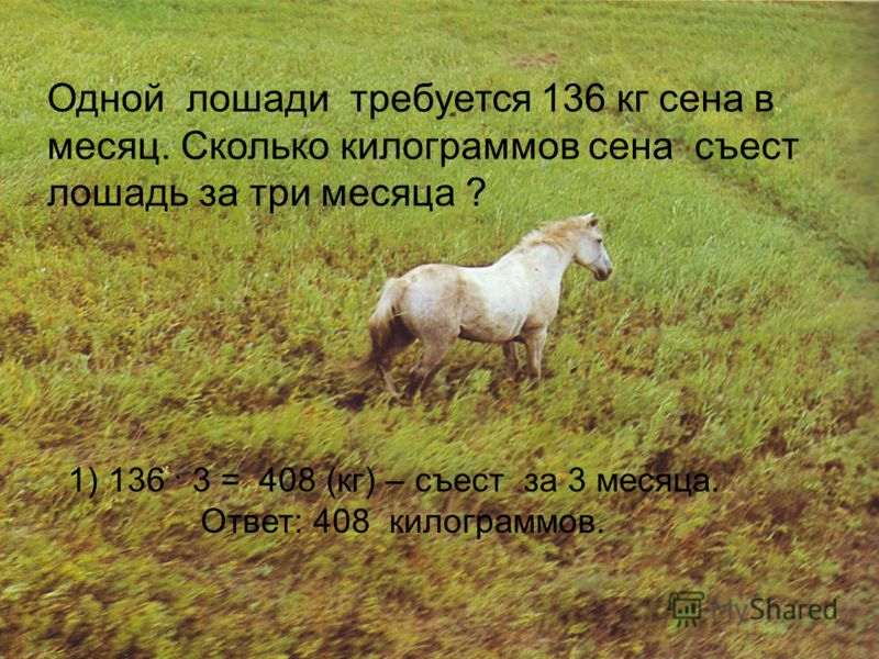 Одной лошади требуется 136 кг сена в месяц. Сколько килограммов сена съест лошадь за три месяца ? 1) 136. 3 = 408 (кг) – съест за 3 месяца. Ответ: 408 килограммов.