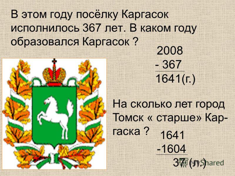 В этом году посёлку Каргасок исполнилось 367 лет. В каком году образовался Каргасок ? 2008 - 367 1641(г.) На сколько лет город Томск « старше» Кар- гаска ? 1641 -1604 37 (л.)