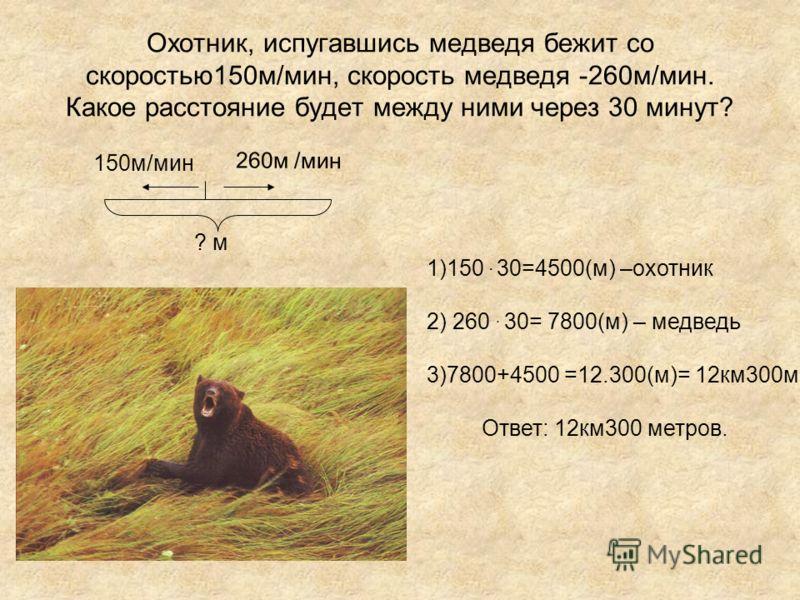 Охотник, испугавшись медведя бежит со скоростью150м/мин, скорость медведя -260м/мин. Какое расстояние будет между ними через 30 минут? ? м 150м/мин 260м /мин 1)150. 30=4500(м) –охотник 2) 260. 30= 7800(м) – медведь 3)7800+4500 =12.300(м)= 12км300м От