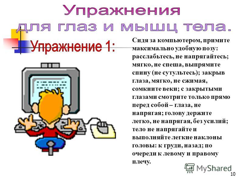 10 Сидя за компьютером, примите максимально удобную позу: расслабьтесь, не напрягайтесь; мягко, не спеша, выпрямите спину (не сутультесь); закрыв глаза, мягко, не сжимая, сомкните веки; с закрытыми глазами смотрите только прямо перед собой – глаза, н