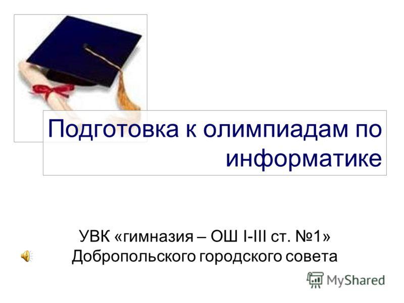 Подготовка к олимпиадам по информатике УВК «гимназия – ОШ І-ІІІ ст. 1» Добропольского городского совета