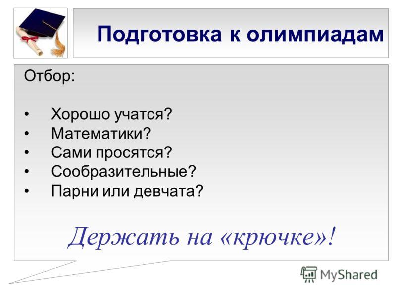 Подготовка к олимпиадам Отбор: Хорошо учатся? Математики? Сами просятся? Сообразительные? Парни или девчата? Держать на «крючке»!