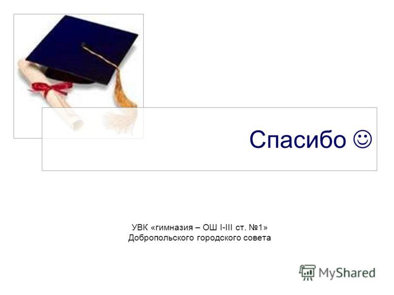 Спасибо УВК «гимназия – ОШ І-ІІІ ст. 1» Добропольского городского совета