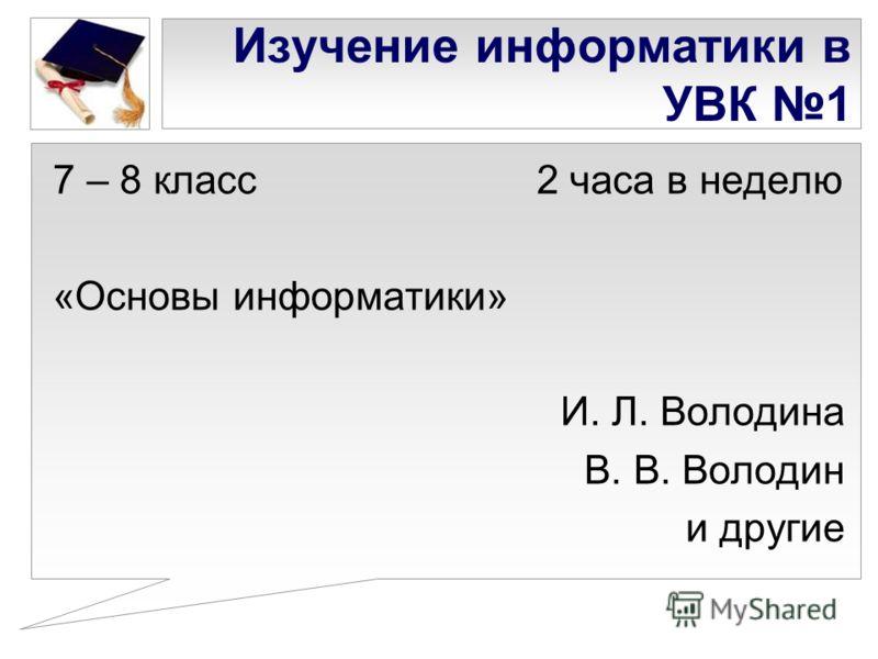 Изучение информатики в УВК 1 7 – 8 класс 2 часа в неделю «Основы информатики» И. Л. Володина В. В. Володин и другие