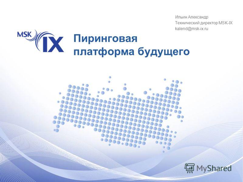 Пиринговая платформа будущего Ильин Александр Технический директор MSK-IX kalend@msk-ix.ru