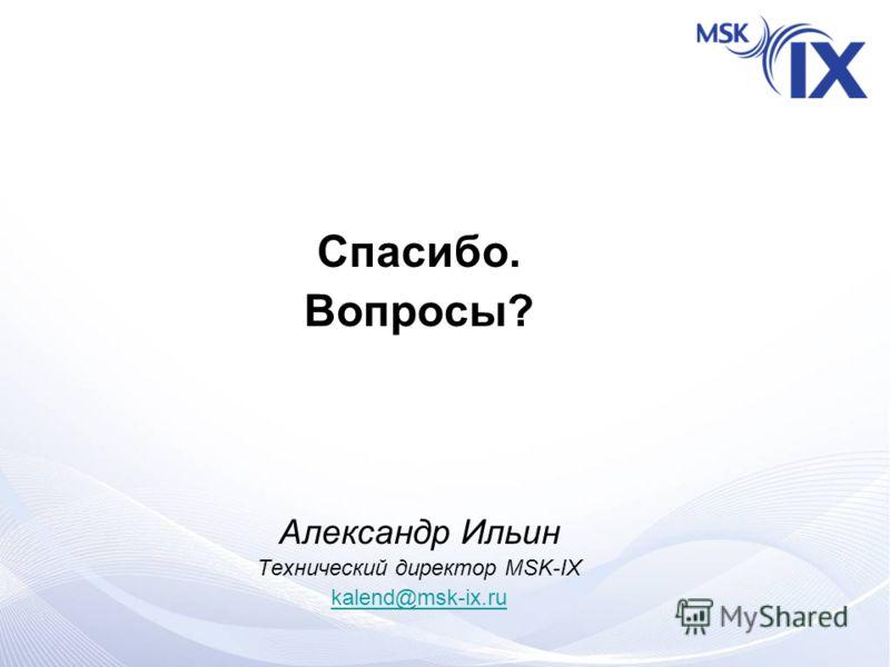 Спасибо. Вопросы? Александр Ильин Технический директор MSK-IX kalend@msk-ix.ru
