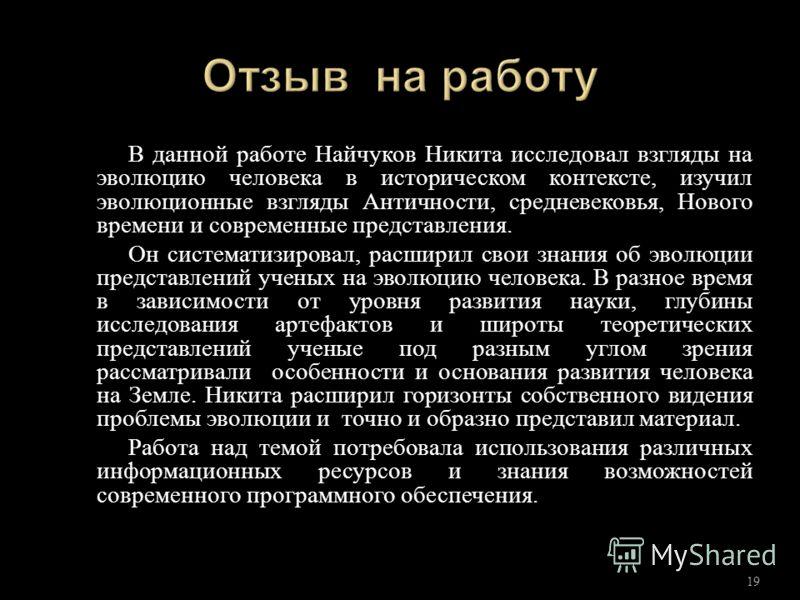 В данной работе Найчуков Никита исследовал взгляды на эволюцию человека в историческом контексте, изучил эволюционные взгляды Античности, средневековья, Нового времени и современные представления. Он систематизировал, расширил свои знания об эволюции