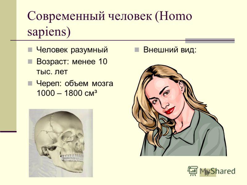 Современный человек (Homo sapiens) Человек разумный Возраст: менее 10 тыс. лет Череп: объем мозга 1000 – 1800 см³ Внешний вид:
