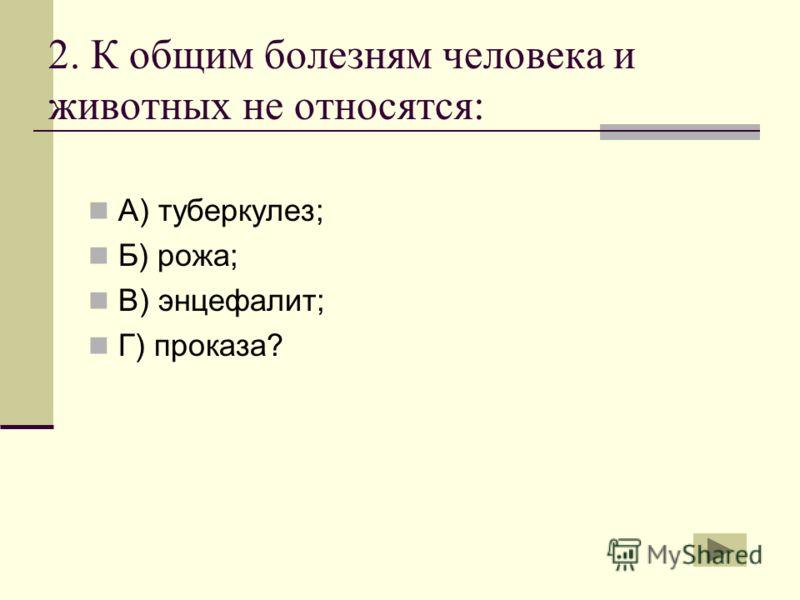 2. К общим болезням человека и животных не относятся: А) туберкулез; Б) рожа; В) энцефалит; Г) проказа?