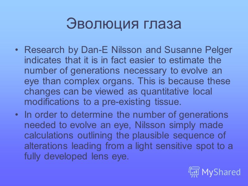 Эволюция глаза Research by Dan-E Nilsson and Susanne Pelger indicates that it is in fact easier to estimate the number of generations necessary to evolve an eye than complex organs. This is because these changes can be viewed as quantitative local mo