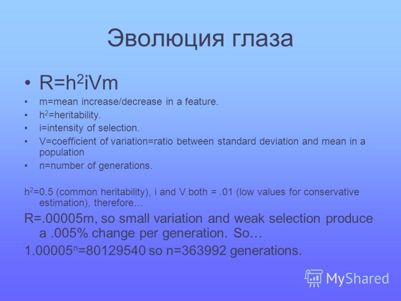 Эволюция глаза R=h 2 iVm m=mean increase/decrease in a feature. h 2 =heritability. i=intensity of selection. V=coefficient of variation=ratio between standard deviation and mean in a population n=number of generations. h 2 =0.5 (common heritability),