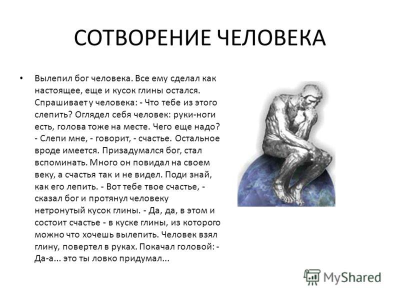 СОТВОРЕНИЕ ЧЕЛОВЕКА Вылепил бог человека. Все ему сделал как настоящее, еще и кусок глины остался. Спрашивает у человека: - Что тебе из этого слепить? Оглядел себя человек: руки-ноги есть, голова тоже на месте. Чего еще надо? - Слепи мне, - говорит,