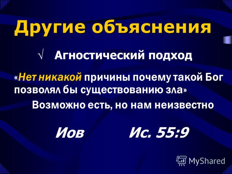 «Нет никакой причины почему такой Бог позволял бы существованию зла» Возможно есть, но нам неизвестно Другие объяснения Агностический подход