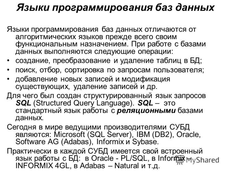 Языки программирования баз данных Языки программирования баз данных отличаются от алгоритмических языков прежде всего своим функциональным назначением. При работе с базами данных выполняются следующие операции: создание, преобразование и удаление таб