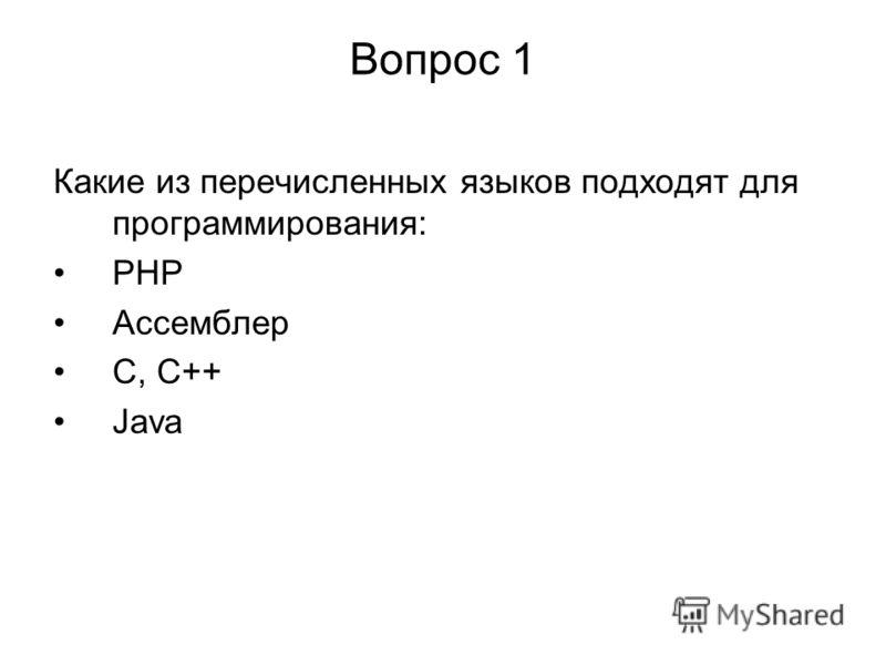 Вопрос 1 Какие из перечисленных языков подходят для программирования: PHP Ассемблер C, C++ Java