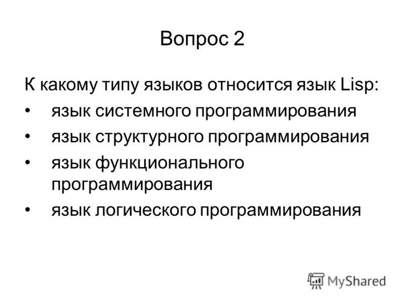 Вопрос 2 К какому типу языков относится язык Lisp: язык системного программирования язык структурного программирования язык функционального программирования язык логического программирования