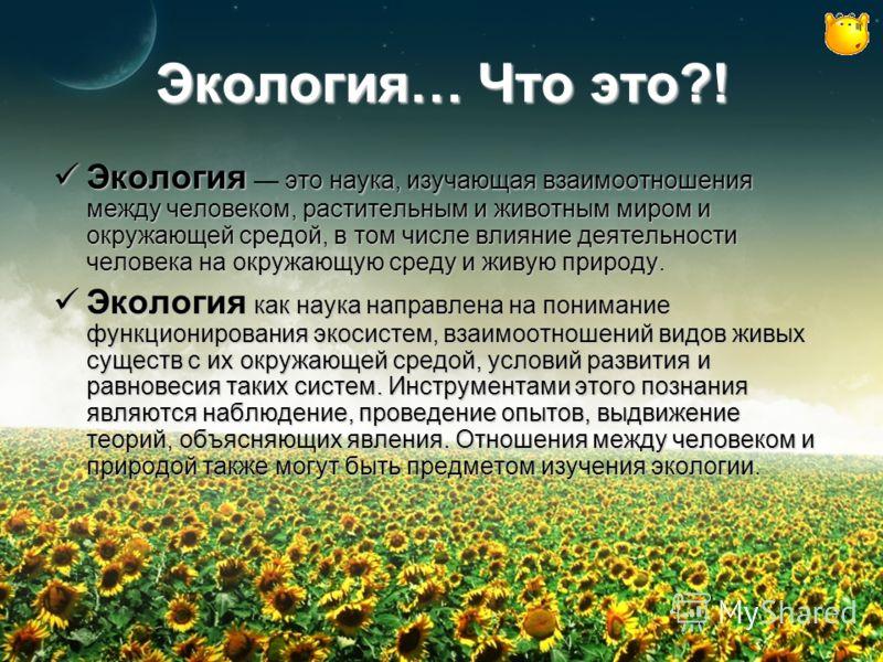 Экология… Что это?! Экология это наука, изучающая взаимоотношения между человеком, растительным и животным миром и окружающей средой, в том числе влияние деятельности человека на окружающую среду и живую природу. Экология это наука, изучающая взаимоо
