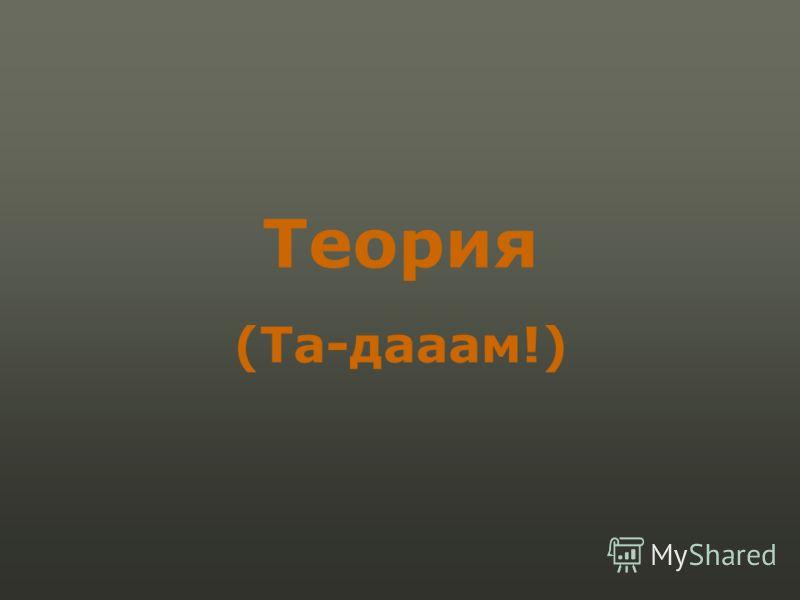 Теория (Та-дааам!)