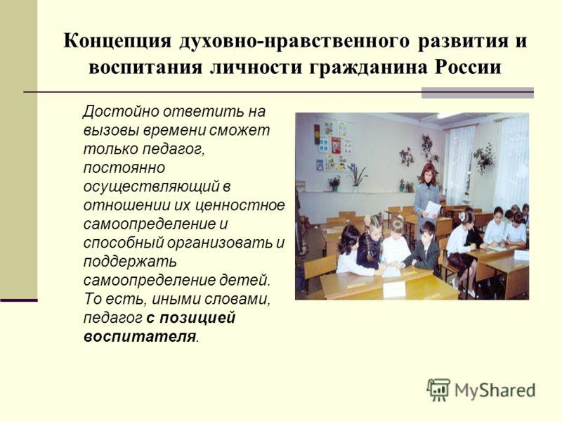Концепция духовно-нравственного развития и воспитания личности гражданина России Достойно ответить на вызовы времени сможет только педагог, постоянно осуществляющий в отношении их ценностное самоопределение и способный организовать и поддержать самоо