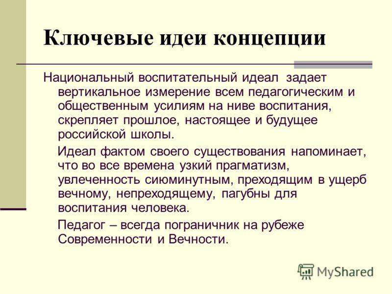 Ключевые идеи концепции Национальный воспитательный идеал задает вертикальное измерение всем педагогическим и общественным усилиям на ниве воспитания, скрепляет прошлое, настоящее и будущее российской школы. Идеал фактом своего существования напомина