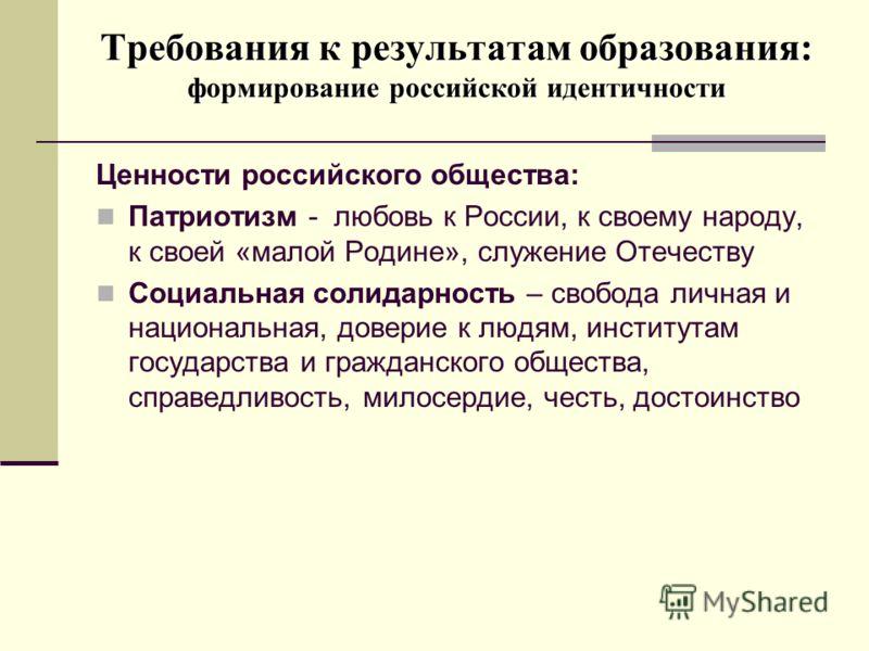Требования к результатам образования: формирование российской идентичности Ценности российского общества: Патриотизм - любовь к России, к своему народу, к своей «малой Родине», служение Отечеству Социальная солидарность – свобода личная и национальна