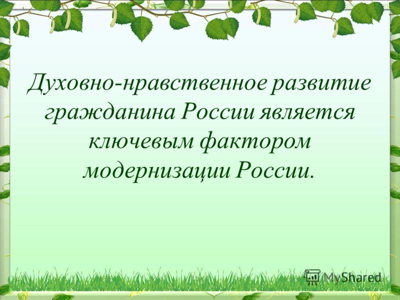 Духовно-нравственное развитие гражданина России является ключевым фактором модернизации России.