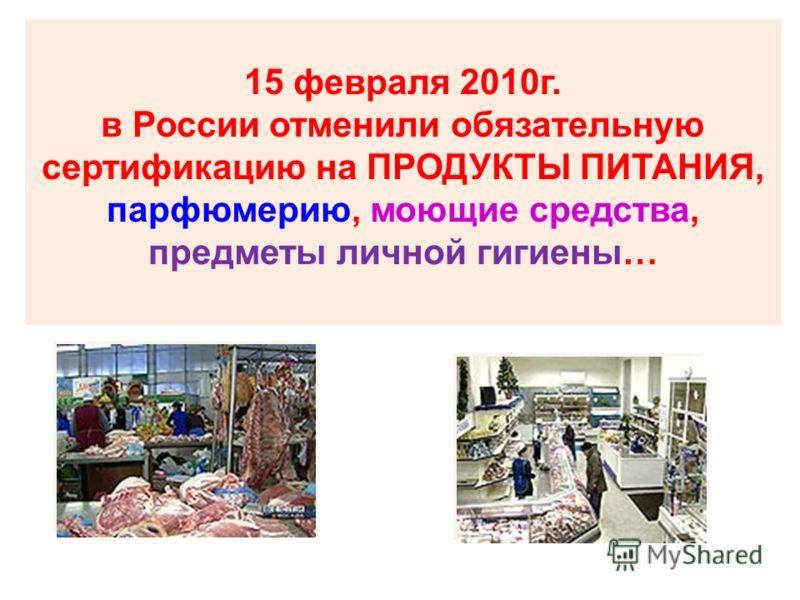 15 февраля 2010г. в России отменили обязательную сертификацию на ПРОДУКТЫ ПИТАНИЯ, парфюмерию, моющие средства, предметы личной гигиены…