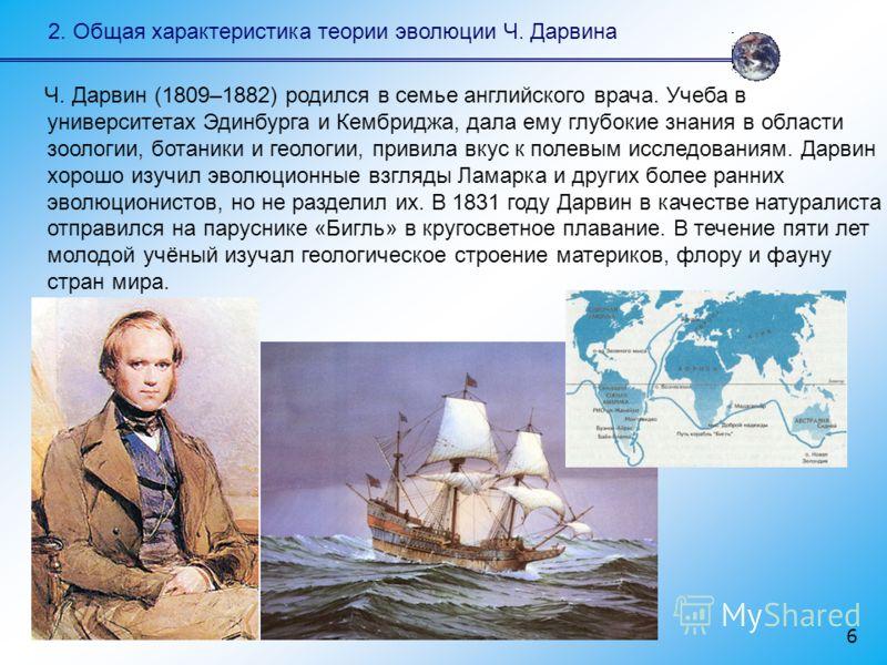Ч. Дарвин (1809–1882) родился в семье английского врача. Учеба в университетах Эдинбурга и Кембриджа, дала ему глубокие знания в области зоологии, ботаники и геологии, привила вкус к полевым исследованиям. Дарвин хорошо изучил эволюционные взгляды Ла