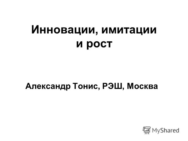Инновации, имитации и рост Александр Тонис, РЭШ, Москва